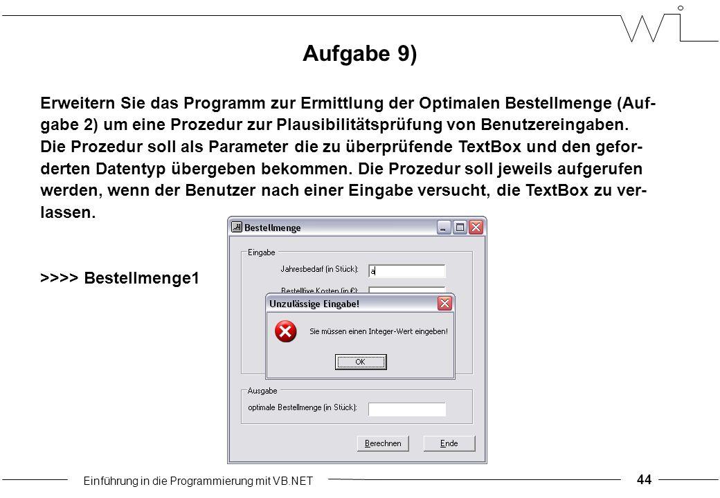 Einführung in die Programmierung mit VB.NET 44 Aufgabe 9) Erweitern Sie das Programm zur Ermittlung der Optimalen Bestellmenge (Auf- gabe 2) um eine Prozedur zur Plausibilitätsprüfung von Benutzereingaben.