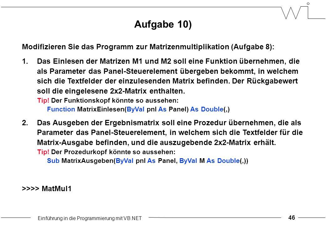 Einführung in die Programmierung mit VB.NET 46 Aufgabe 10) Modifizieren Sie das Programm zur Matrizenmultiplikation (Aufgabe 8): 1.Das Einlesen der Matrizen M1 und M2 soll eine Funktion übernehmen, die als Parameter das Panel-Steuerelement übergeben bekommt, in welchem sich die Textfelder der einzulesenden Matrix befinden.