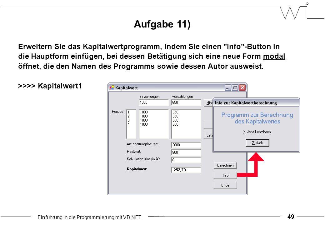 Einführung in die Programmierung mit VB.NET 49 Aufgabe 11) Erweitern Sie das Kapitalwertprogramm, indem Sie einen Info -Button in die Hauptform einfügen, bei dessen Betätigung sich eine neue Form modal öffnet, die den Namen des Programms sowie dessen Autor ausweist.