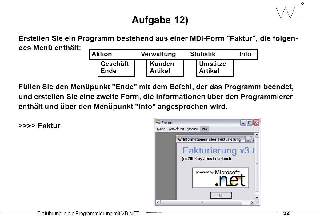 Einführung in die Programmierung mit VB.NET 52 Aufgabe 12) Erstellen Sie ein Programm bestehend aus einer MDI-Form Faktur , die folgen- des Menü enthält: Füllen Sie den Menüpunkt Ende mit dem Befehl, der das Programm beendet, und erstellen Sie eine zweite Form, die Informationen über den Programmierer enthält und über den Menüpunkt Info angesprochen wird.