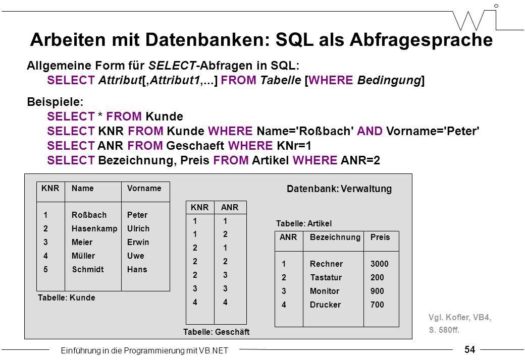Einführung in die Programmierung mit VB.NET 54 Arbeiten mit Datenbanken: SQL als Abfragesprache Allgemeine Form für SELECT-Abfragen in SQL: SELECT Attribut[,Attribut1,...] FROM Tabelle [WHERE Bedingung] Beispiele: SELECT * FROM Kunde SELECT KNR FROM Kunde WHERE Name= Roßbach AND Vorname= Peter SELECT ANR FROM Geschaeft WHERE KNr=1 SELECT Bezeichnung, Preis FROM Artikel WHERE ANR=2 KNRNameVorname 1RoßbachPeter 2HasenkampUlrich 3MeierErwin 4MüllerUwe 5SchmidtHans Tabelle: Kunde KNRANR 1 1 2 2 1 2 2 3 3 4 Tabelle: Geschäft ANRBezeichnungPreis 1Rechner3000 2Tastatur200 3Monitor900 4Drucker700 Tabelle: Artikel Datenbank: Verwaltung Vgl.