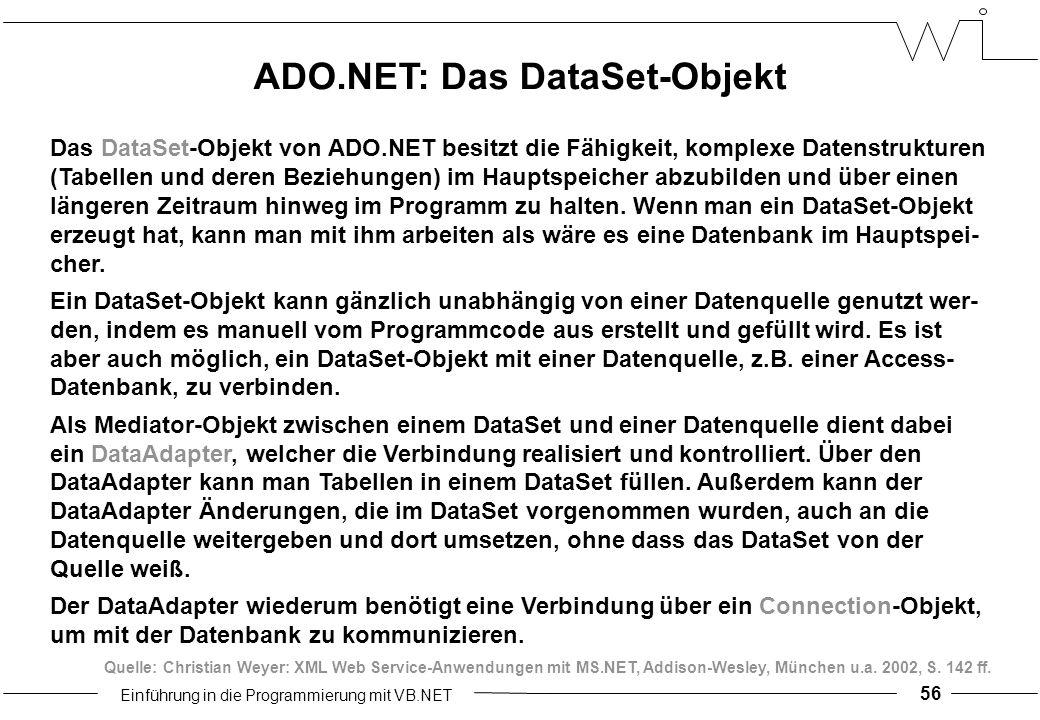 Einführung in die Programmierung mit VB.NET 56 Das DataSet-Objekt von ADO.NET besitzt die Fähigkeit, komplexe Datenstrukturen (Tabellen und deren Beziehungen) im Hauptspeicher abzubilden und über einen längeren Zeitraum hinweg im Programm zu halten.