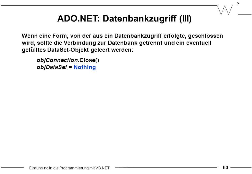 Einführung in die Programmierung mit VB.NET 60 Wenn eine Form, von der aus ein Datenbankzugriff erfolgte, geschlossen wird, sollte die Verbindung zur Datenbank getrennt und ein eventuell gefülltes DataSet-Objekt geleert werden: objConnection.Close() objDataSet = Nothing ADO.NET: Datenbankzugriff (III)