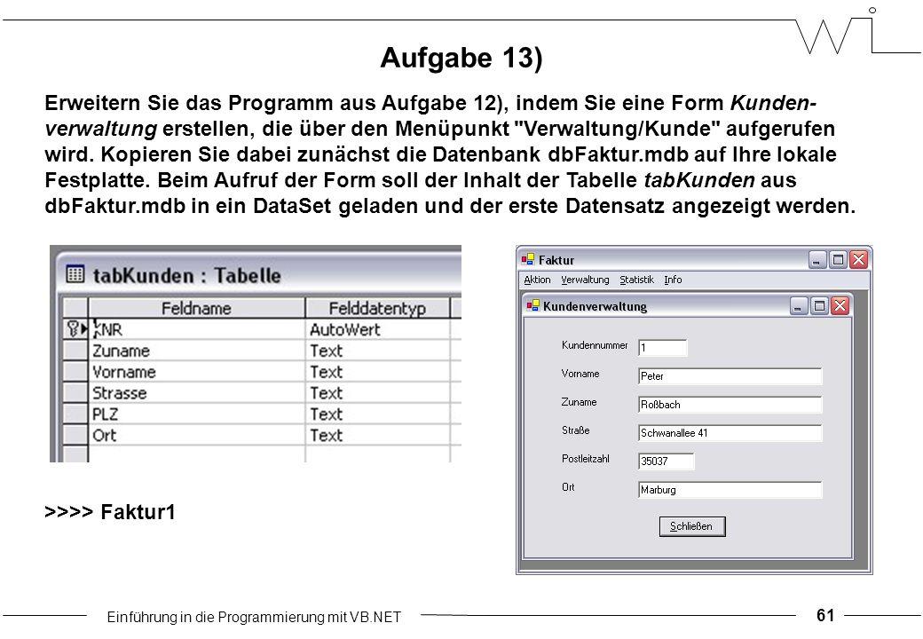 Einführung in die Programmierung mit VB.NET 61 Aufgabe 13) Erweitern Sie das Programm aus Aufgabe 12), indem Sie eine Form Kunden- verwaltung erstellen, die über den Menüpunkt Verwaltung/Kunde aufgerufen wird.