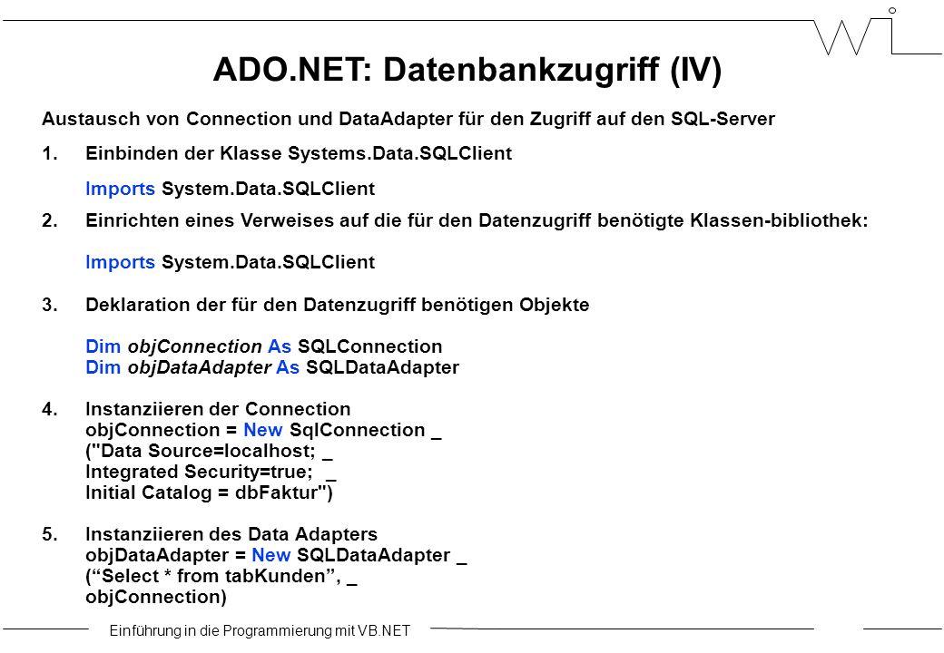 Einführung in die Programmierung mit VB.NET ADO.NET: Datenbankzugriff (IV) Austausch von Connection und DataAdapter für den Zugriff auf den SQL-Server 1.Einbinden der Klasse Systems.Data.SQLClient Imports System.Data.SQLClient 2.Einrichten eines Verweises auf die für den Datenzugriff benötigte Klassen-bibliothek: Imports System.Data.SQLClient 3.Deklaration der für den Datenzugriff benötigen Objekte Dim objConnection As SQLConnection Dim objDataAdapter As SQLDataAdapter 4.Instanziieren der Connection objConnection = New SqlConnection _ ( Data Source=localhost; _ Integrated Security=true; _ Initial Catalog = dbFaktur ) 5.Instanziieren des Data Adapters objDataAdapter = New SQLDataAdapter _ ( Select * from tabKunden , _ objConnection)