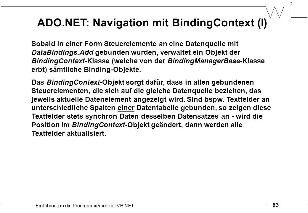 Einführung in die Programmierung mit VB.NET 63 Sobald in einer Form Steuerelemente an eine Datenquelle mit DataBindings.Add gebunden wurden, verwaltet ein Objekt der BindingContext-Klasse (welche von der BindingManagerBase-Klasse erbt) sämtliche Binding-Objekte.