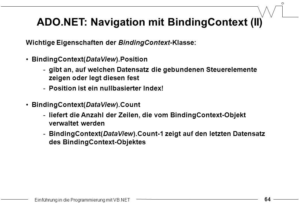 Einführung in die Programmierung mit VB.NET 64 Wichtige Eigenschaften der BindingContext-Klasse: BindingContext(DataView).Position -gibt an, auf welchen Datensatz die gebundenen Steuerelemente zeigen oder legt diesen fest -Position ist ein nullbasierter Index.