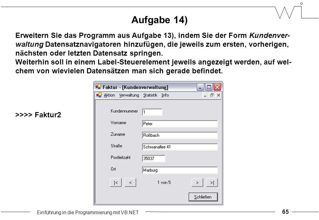 Einführung in die Programmierung mit VB.NET 65 Aufgabe 14) Erweitern Sie das Programm aus Aufgabe 13), indem Sie der Form Kundenver- waltung Datensatznavigatoren hinzufügen, die jeweils zum ersten, vorherigen, nächsten oder letzten Datensatz springen.