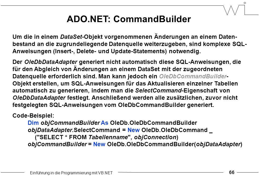 Einführung in die Programmierung mit VB.NET 66 Um die in einem DataSet-Objekt vorgenommenen Änderungen an einem Daten- bestand an die zugrundeliegende Datenquelle weiterzugeben, sind komplexe SQL- Anweisungen (Insert-, Delete- und Update-Statements) notwendig.