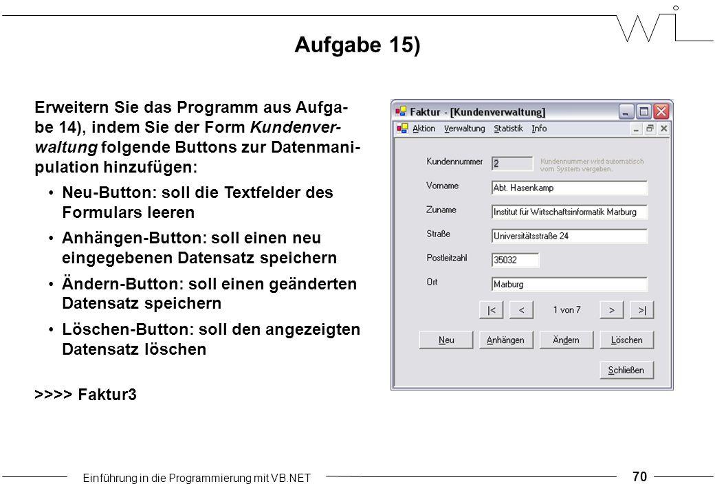 Einführung in die Programmierung mit VB.NET 70 Aufgabe 15) Erweitern Sie das Programm aus Aufga- be 14), indem Sie der Form Kundenver- waltung folgende Buttons zur Datenmani- pulation hinzufügen: Neu-Button: soll die Textfelder des Formulars leeren Anhängen-Button: soll einen neu eingegebenen Datensatz speichern Ändern-Button: soll einen geänderten Datensatz speichern Löschen-Button: soll den angezeigten Datensatz löschen >>>> Faktur3