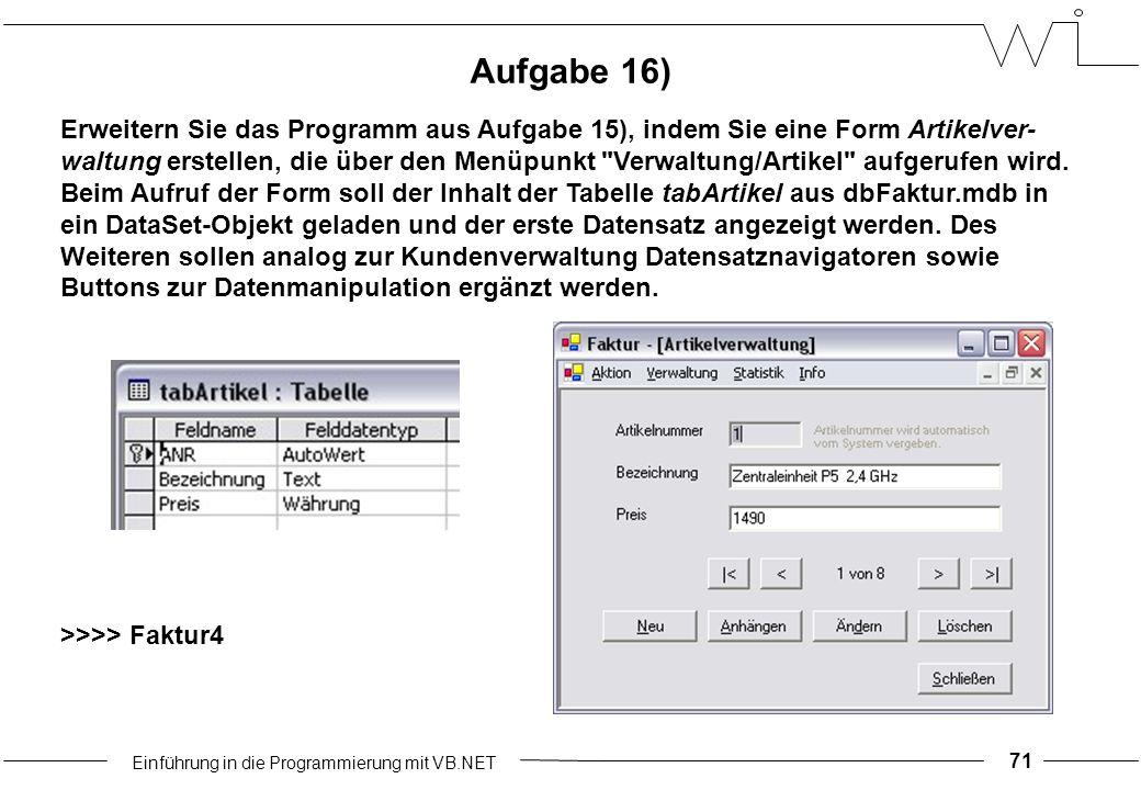 Einführung in die Programmierung mit VB.NET 71 Aufgabe 16) Erweitern Sie das Programm aus Aufgabe 15), indem Sie eine Form Artikelver- waltung erstellen, die über den Menüpunkt Verwaltung/Artikel aufgerufen wird.