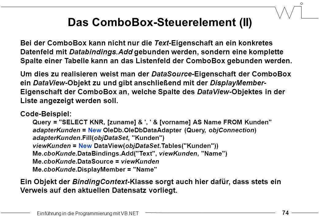 Einführung in die Programmierung mit VB.NET 74 Bei der ComboBox kann nicht nur die Text-Eigenschaft an ein konkretes Datenfeld mit Databindings.Add gebunden werden, sondern eine komplette Spalte einer Tabelle kann an das Listenfeld der ComboBox gebunden werden.
