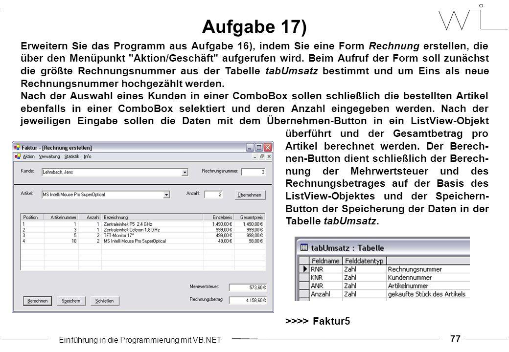 Einführung in die Programmierung mit VB.NET 77 Aufgabe 17) Erweitern Sie das Programm aus Aufgabe 16), indem Sie eine Form Rechnung erstellen, die über den Menüpunkt Aktion/Geschäft aufgerufen wird.