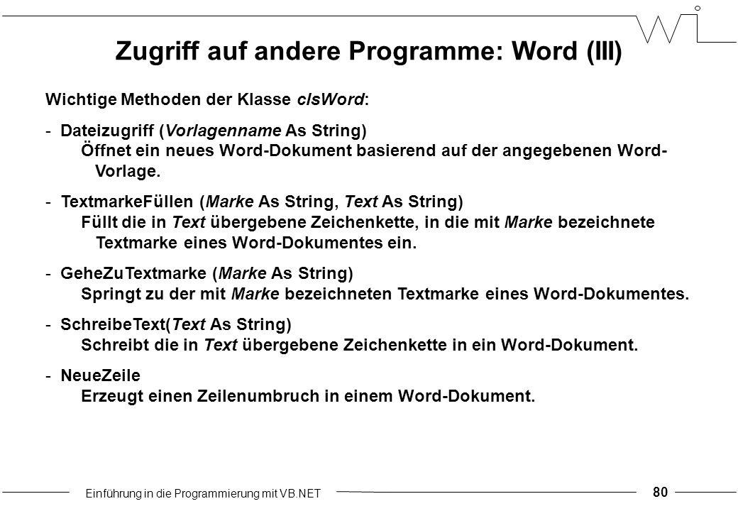 Einführung in die Programmierung mit VB.NET 80 Wichtige Methoden der Klasse clsWord: -Dateizugriff (Vorlagenname As String) Öffnet ein neues Word-Dokument basierend auf der angegebenen Word- Vorlage.