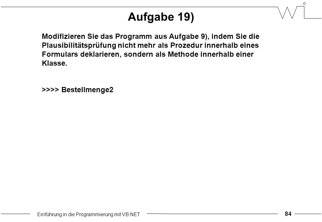 Einführung in die Programmierung mit VB.NET 84 Aufgabe 19) Modifizieren Sie das Programm aus Aufgabe 9), indem Sie die Plausibilitätsprüfung nicht mehr als Prozedur innerhalb eines Formulars deklarieren, sondern als Methode innerhalb einer Klasse.