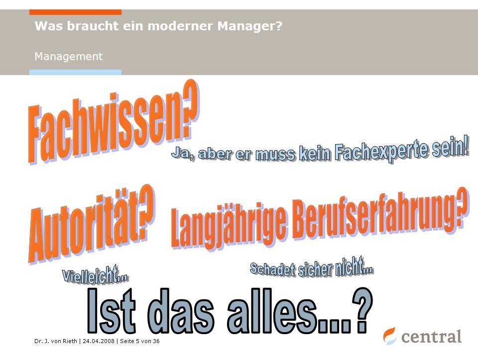 Dr. J. von Rieth | 24.04.2008 | Seite 5 von 36 Was braucht ein moderner Manager Management