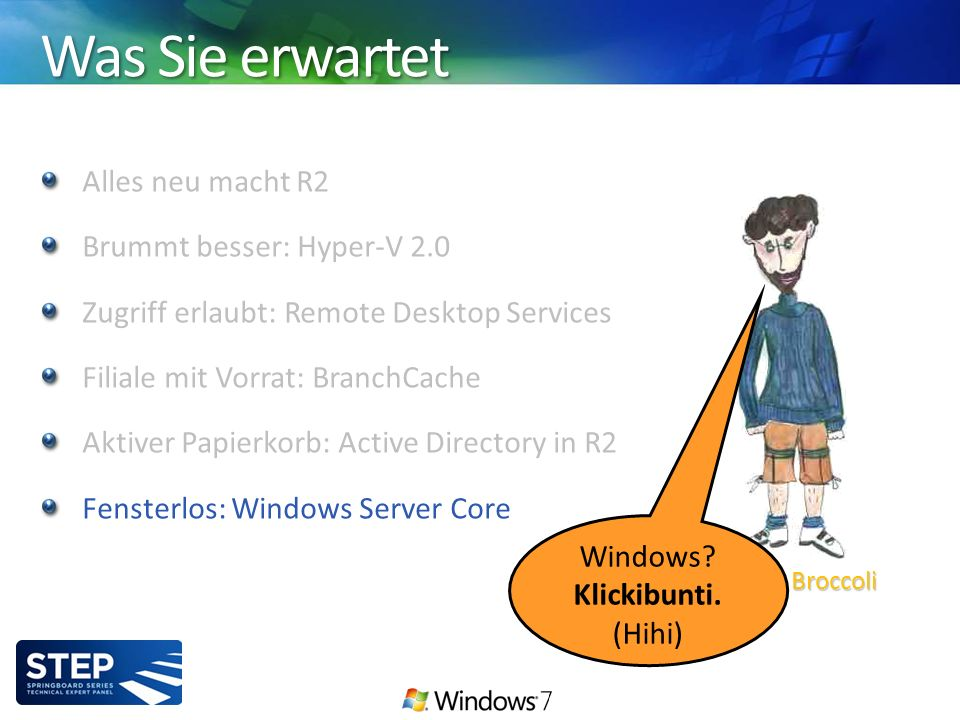 Was Sie erwartet Alles neu macht R2 Brummt besser: Hyper-V 2.0 Zugriff erlaubt: Remote Desktop Services Filiale mit Vorrat: BranchCache Aktiver Papierkorb: Active Directory in R2 Fensterlos: Windows Server Core Thomas Broccoli Windows.