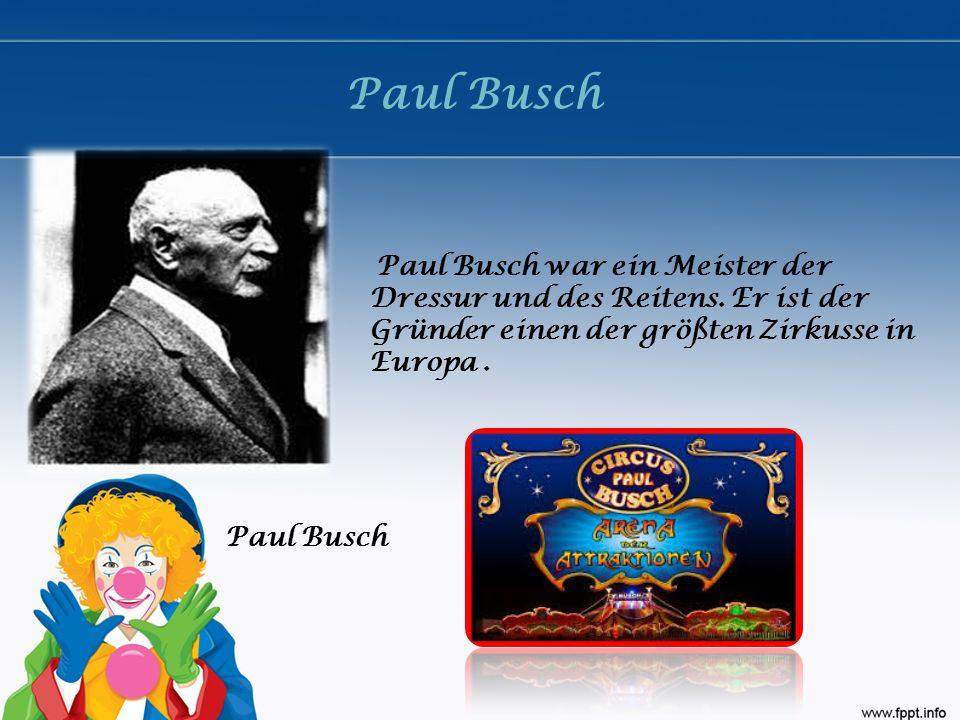 Paul Busch Paul Busch war ein Meister der Dressur und des Reitens. Er ist der Gründer einen der größten Zirkusse in Europa.
