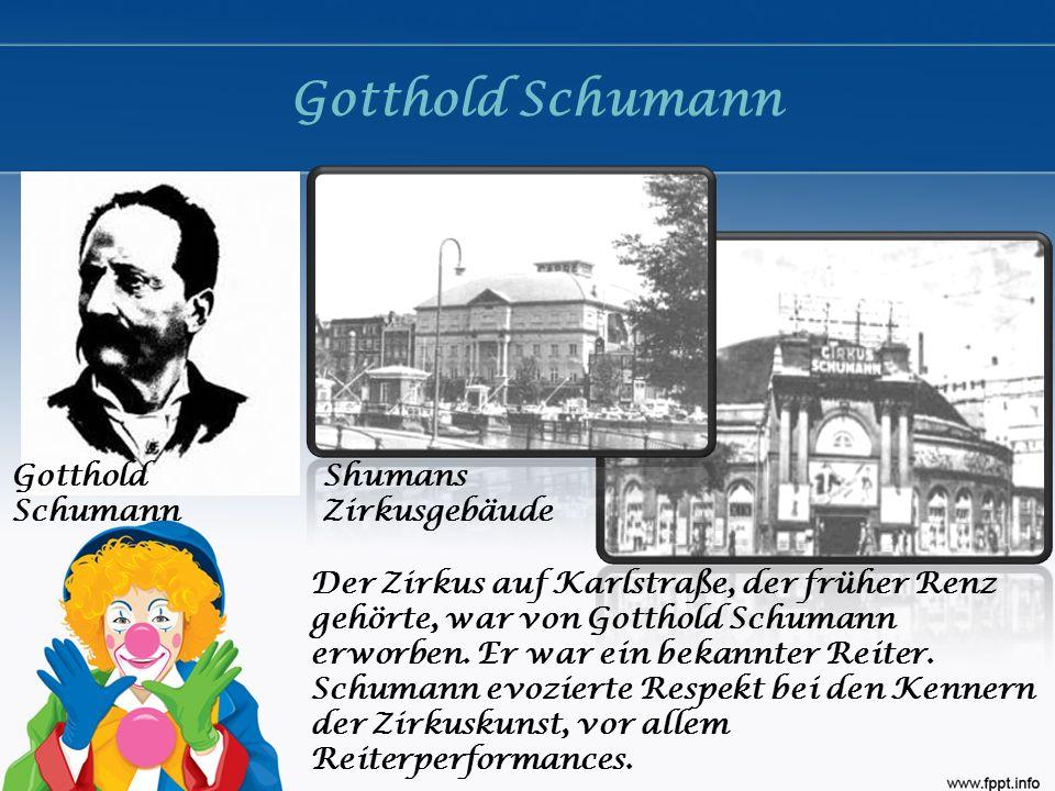 Gotthold Schumann Shumans Zirkusgebäude Der Zirkus auf Karlstraße, der früher Renz gehörte, war von Gotthold Schumann erworben. Er war ein bekannter R