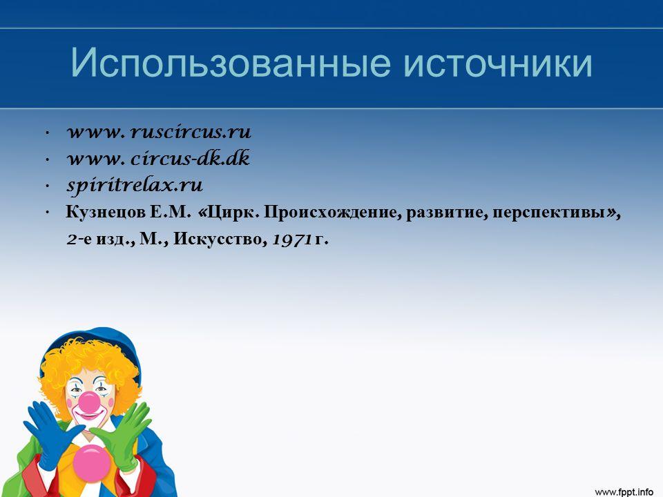 Использованные источники www. ruscircus.ru www. circus-dk.dk spiritrelax.ru Кузнецов Е. М. « Цирк. Происхождение, развитие, перспективы », 2- е изд.,