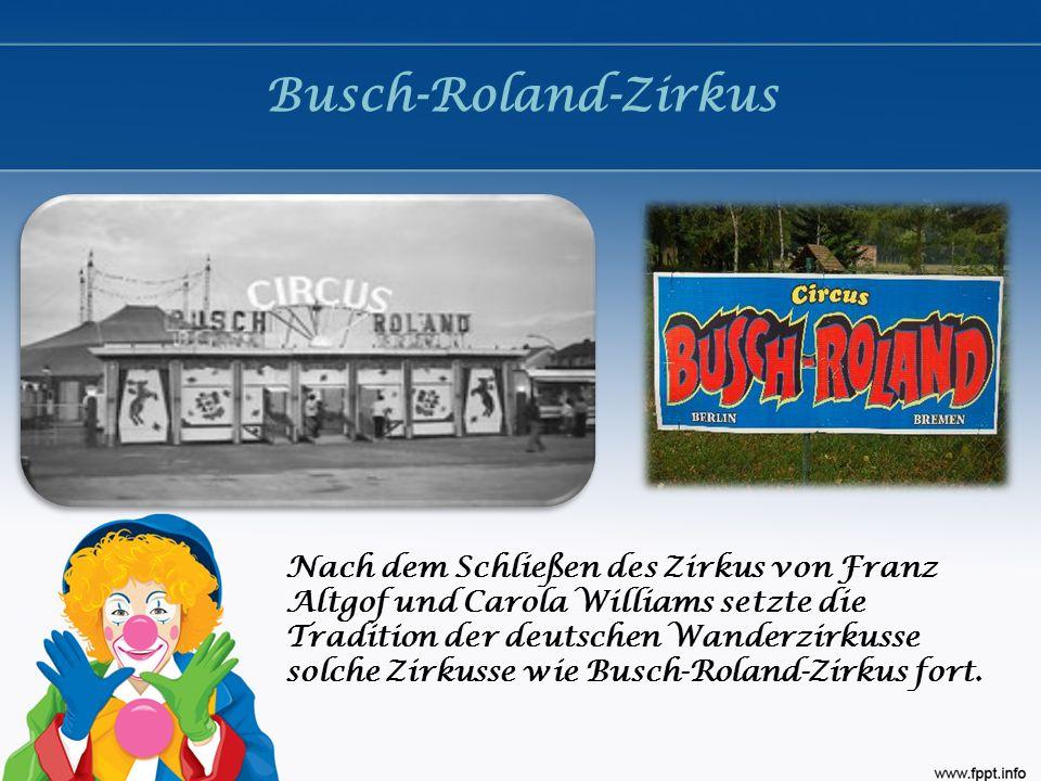 Busch-Roland-Zirkus Nach dem Schließen des Zirkus von Franz Altgof und Carola Williams setzte die Tradition der deutschen Wanderzirkusse solche Zirkus
