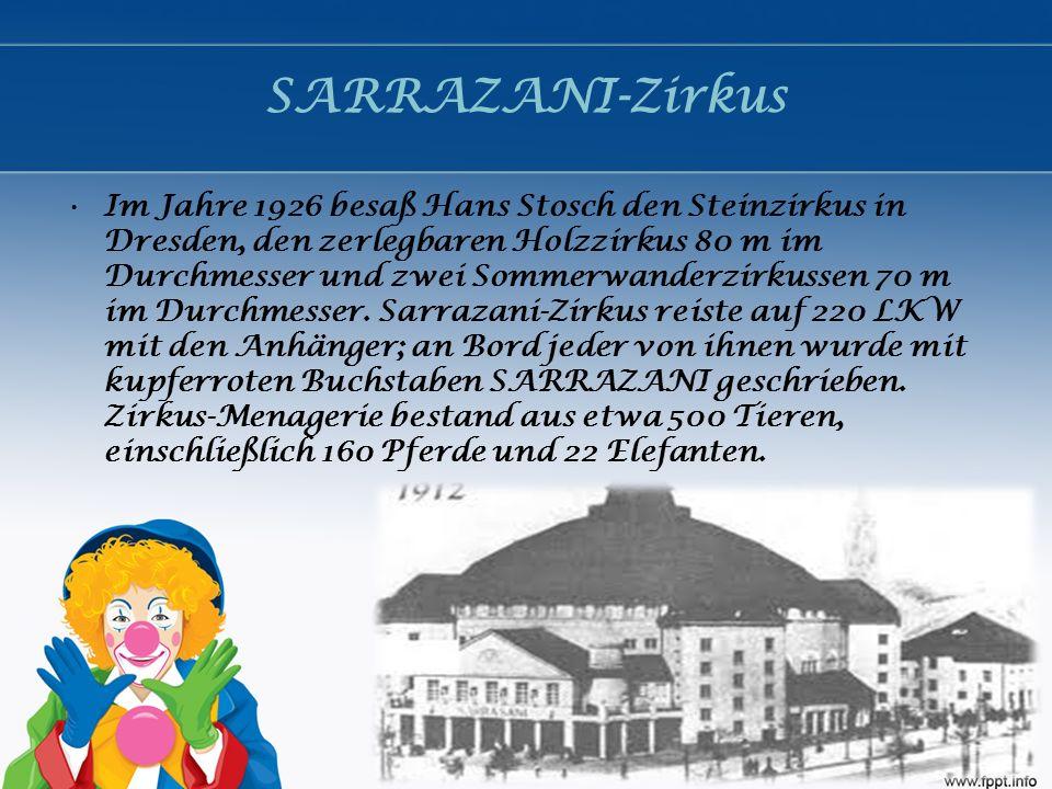 SARRAZANI-Zirkus Im Jahre 1926 besaß Hans Stosch den Steinzirkus in Dresden, den zerlegbaren Holzzirkus 80 m im Durchmesser und zwei Sommerwanderzirkussen 70 m im Durchmesser.