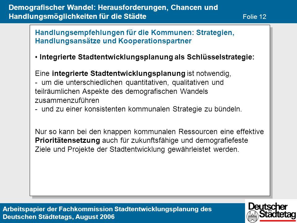 Arbeitspapier der Fachkommission Stadtentwicklungsplanung des Deutschen Städtetags, August 2006 Demografischer Wandel: Herausforderungen, Chancen und Handlungsmöglichkeiten für die Städte Folie 12 Handlungsempfehlungen für die Kommunen: Strategien, Handlungsansätze und Kooperationspartner Integrierte Stadtentwicklungsplanung als Schlüsselstrategie: Eine integrierte Stadtentwicklungsplanung ist notwendig, - um die unterschiedlichen quantitativen, qualitativen und teilräumlichen Aspekte des demografischen Wandels zusammenzuführen - und zu einer konsistenten kommunalen Strategie zu bündeln.
