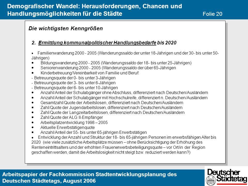 Arbeitspapier der Fachkommission Stadtentwicklungsplanung des Deutschen Städtetags, August 2006 Demografischer Wandel: Herausforderungen, Chancen und Handlungsmöglichkeiten für die Städte Folie 20 Die wichtigsten Kenngrößen 2.