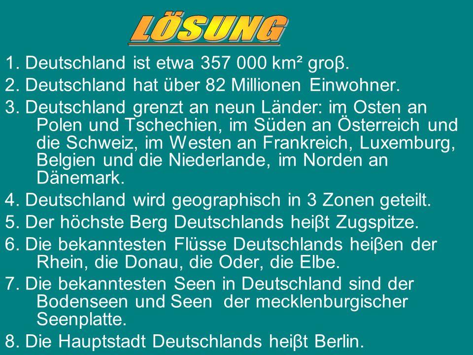 1.Deutschland ist etwa 357 000 km² groβ. 2. Deutschland hat über 82 Millionen Einwohner.