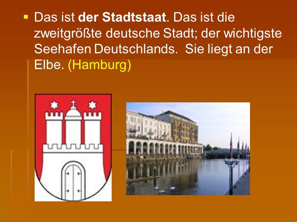   Das ist der Stadtstaat. Das ist die zweitgrößte deutsche Stadt; der wichtigste Seehafen Deutschlands. Sie liegt an der Elbe. (Hamburg)