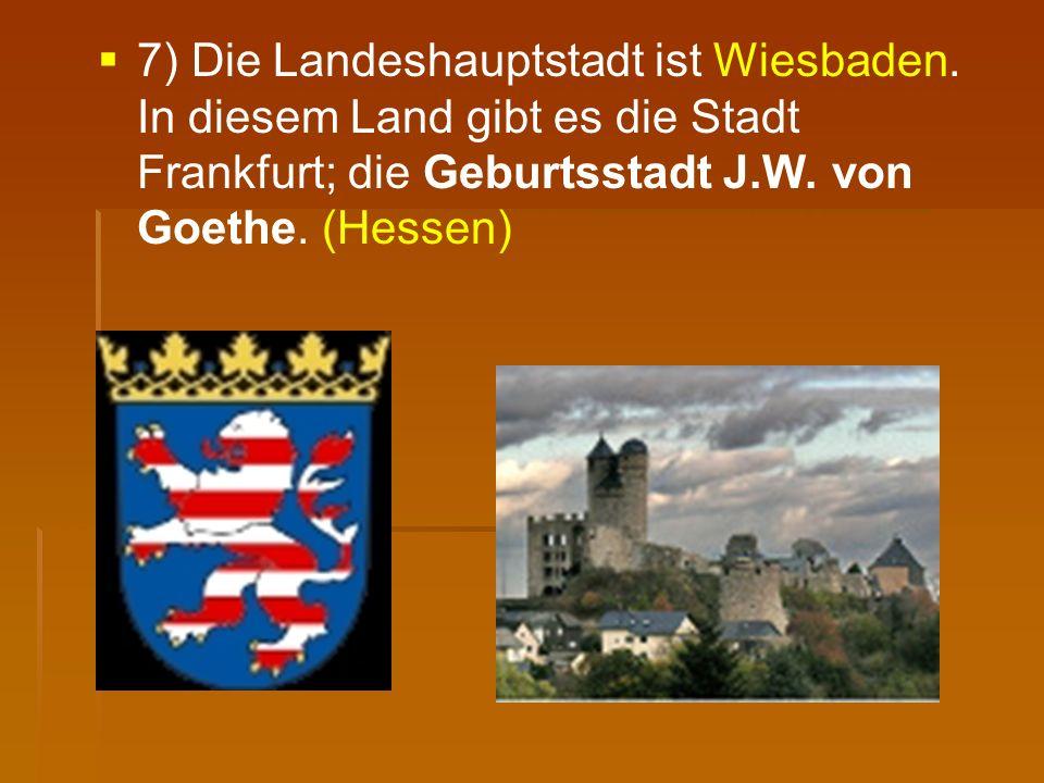   7) Die Landeshauptstadt ist Wiesbaden. In diesem Land gibt es die Stadt Frankfurt; die Geburtsstadt J.W. von Goethe. (Hessen)