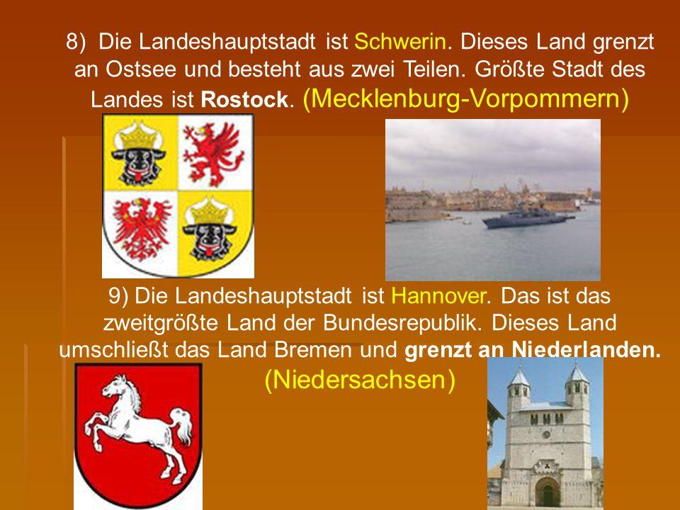 8) Die Landeshauptstadt ist Schwerin. Dieses Land grenzt an Ostsee und besteht aus zwei Teilen. Größte Stadt des Landes ist Rostock. (Mecklenburg-Vorp