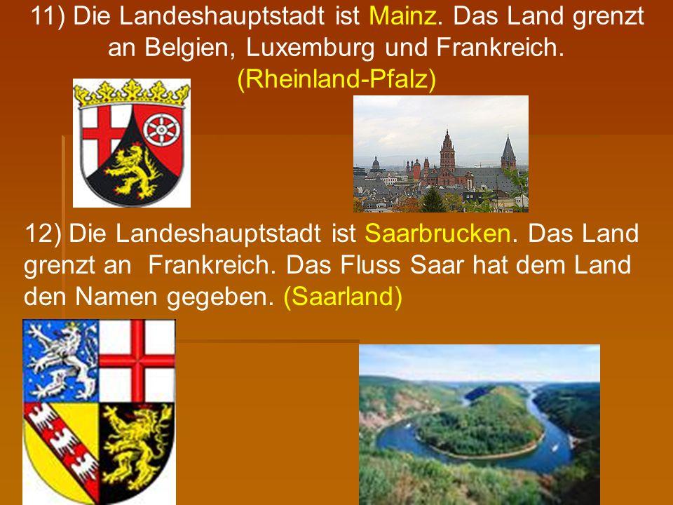 11) Die Landeshauptstadt ist Mainz. Das Land grenzt an Belgien, Luxemburg und Frankreich. (Rheinland-Pfalz) 12) Die Landeshauptstadt ist Saarbrucken.