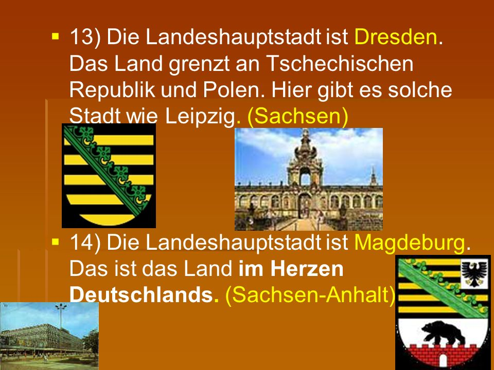   13) Die Landeshauptstadt ist Dresden. Das Land grenzt an Tschechischen Republik und Polen. Hier gibt es solche Stadt wie Leipzig. (Sachsen)   14