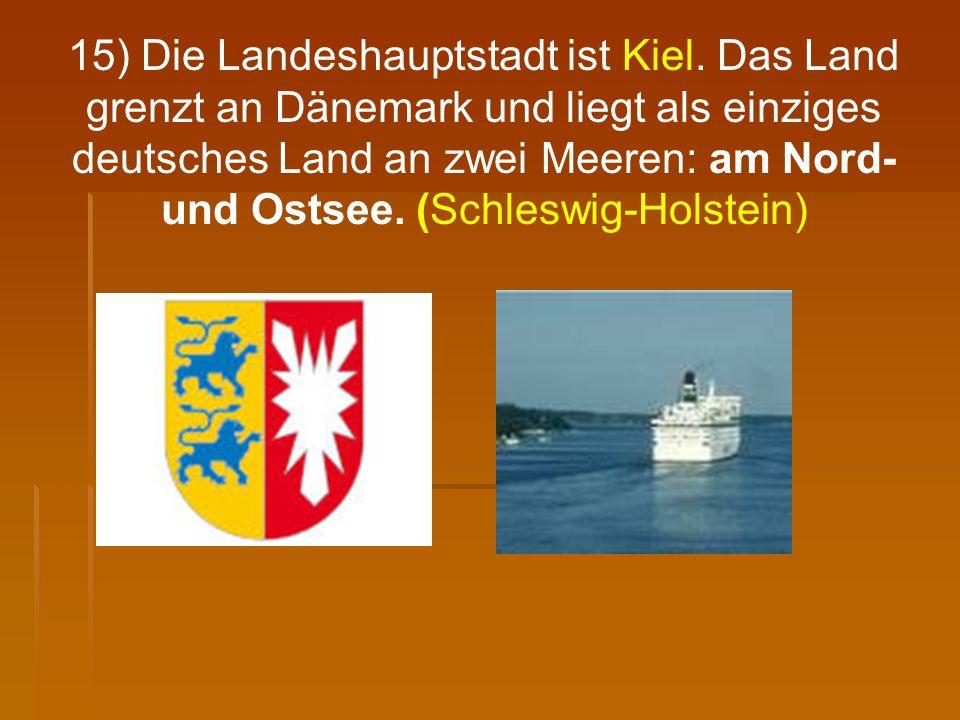 15) Die Landeshauptstadt ist Kiel. Das Land grenzt an Dänemark und liegt als einziges deutsches Land an zwei Meeren: am Nord- und Ostsee. (Schleswig-H