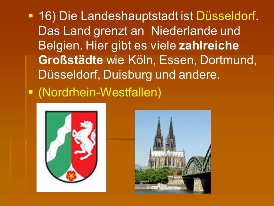   16) Die Landeshauptstadt ist Düsseldorf. Das Land grenzt an Niederlande und Belgien. Hier gibt es viele zahlreiche Großstädte wie Köln, Essen, Dor