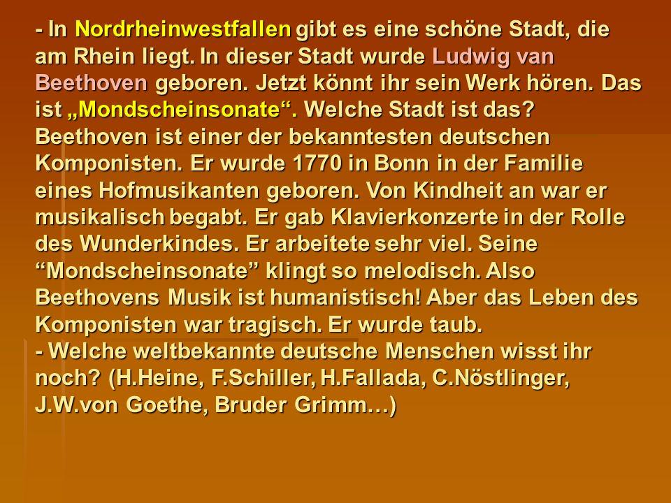 - In Nordrheinwestfallen gibt es eine schöne Stadt, die am Rhein liegt. In dieser Stadt wurde Ludwig van Beethoven geboren. Jetzt könnt ihr sein Werk