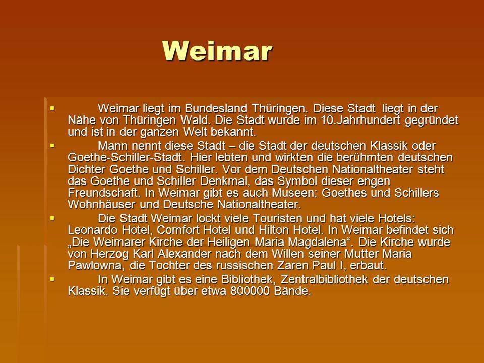 Weimar  Weimar liegt im Bundesland Thüringen. Diese Stadt liegt in der Nähe von Thüringen Wald. Die Stadt wurde im 10.Jahrhundert gegründet und ist i