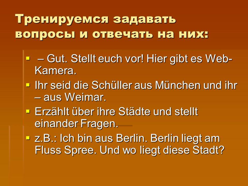 Тренируемся задавать вопросы и отвечать на них:  – Gut. Stellt euch vor! Hier gibt es Web- Kamera.  Ihr seid die Schüller aus München und ihr – aus