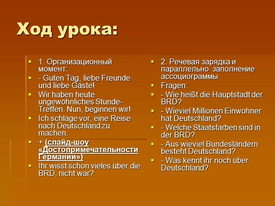 Ход урока:  1. Организационный момент:  - Guten Tag, liebe Freunde und liebe Gäste.