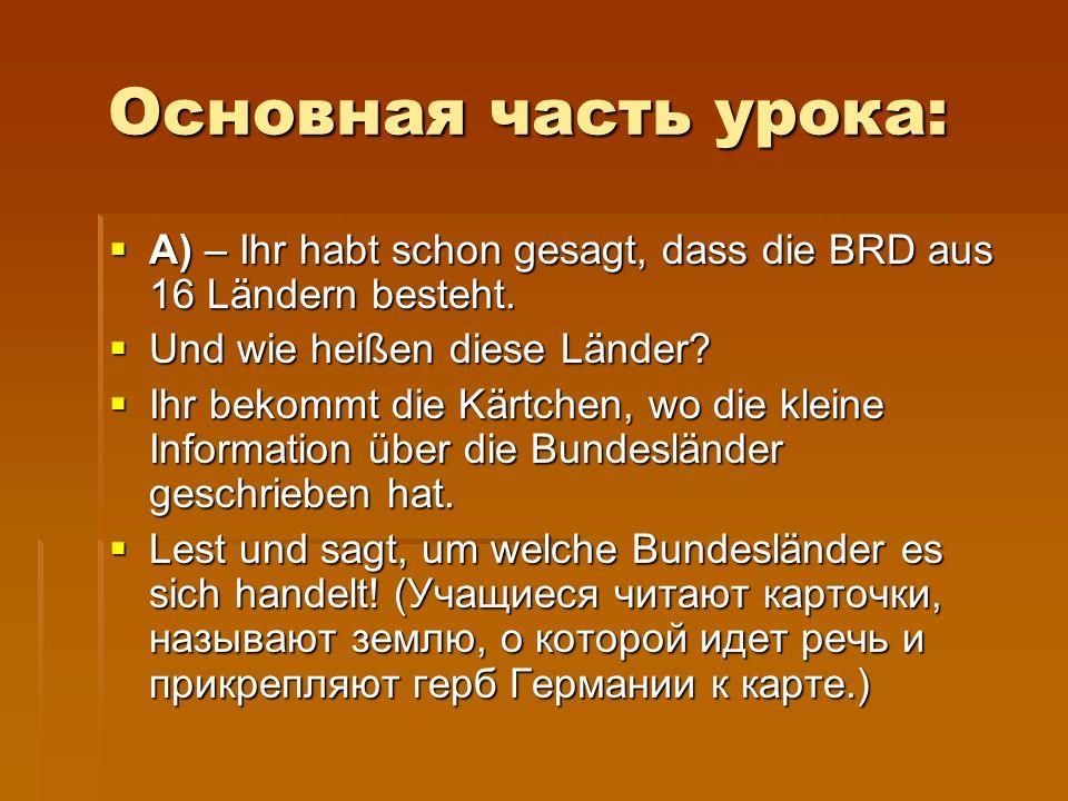 Основная часть урока: Основная часть урока:  A) – Ihr habt schon gesagt, dass die BRD aus 16 Ländern besteht.  Und wie heißen diese Länder?  Ihr be