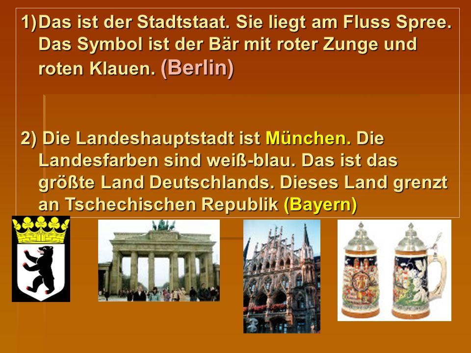 1)Das ist der Stadtstaat. Sie liegt am Fluss Spree. Das Symbol ist der Bär mit roter Zunge und roten Klauen. (Berlin) 2) Die Landeshauptstadt ist Münc