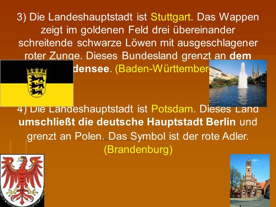 3) Die Landeshauptstadt ist Stuttgart. Das Wappen zeigt im goldenen Feld drei übereinander schreitende schwarze Löwen mit ausgeschlagener roter Zunge.