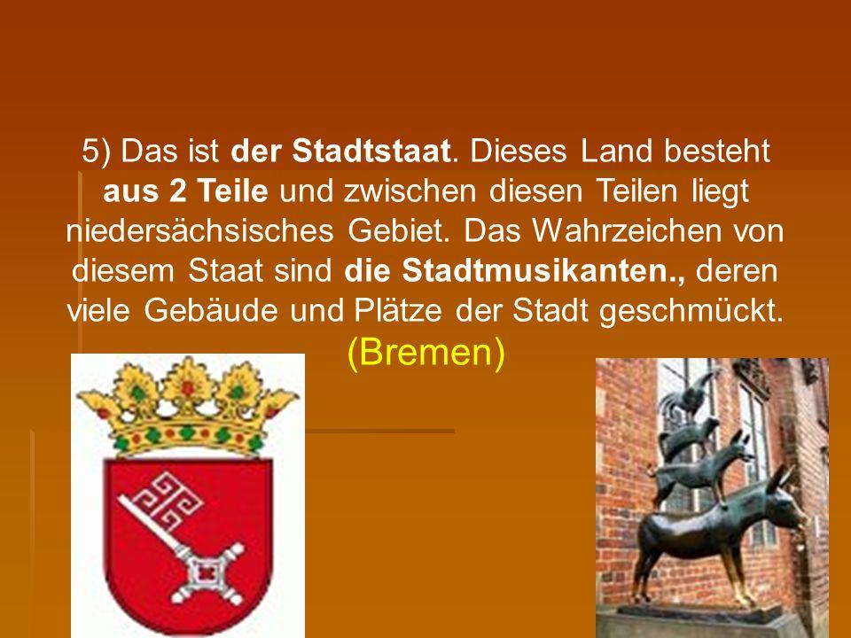 5) Das ist der Stadtstaat. Dieses Land besteht aus 2 Teile und zwischen diesen Teilen liegt niedersächsisches Gebiet. Das Wahrzeichen von diesem Staat