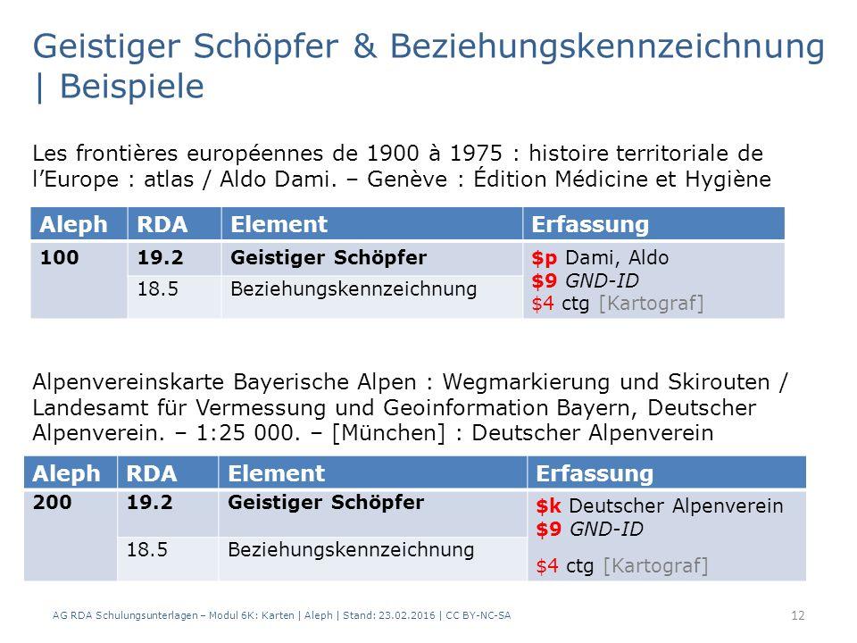 AG RDA Schulungsunterlagen – Modul 6K: Karten | Aleph | Stand: 23.02.2016 | CC BY-NC-SA 12 Geistiger Schöpfer & Beziehungskennzeichnung | Beispiele AlephRDAElementErfassung 20019.2Geistiger Schöpfer $k Deutscher Alpenverein $9 GND-ID $4 ctg [Kartograf] 18.5Beziehungskennzeichnung Alpenvereinskarte Bayerische Alpen : Wegmarkierung und Skirouten / Landesamt für Vermessung und Geoinformation Bayern, Deutscher Alpenverein.