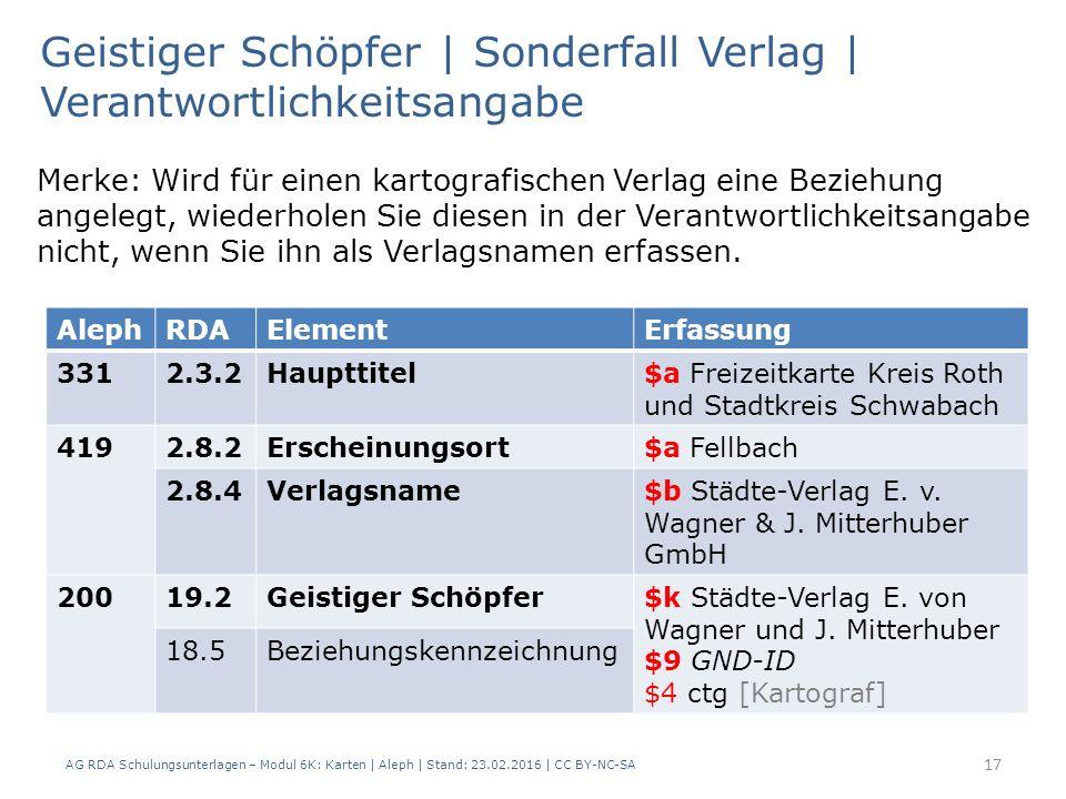 AG RDA Schulungsunterlagen – Modul 6K: Karten | Aleph | Stand: 23.02.2016 | CC BY-NC-SA 17 Merke: Wird für einen kartografischen Verlag eine Beziehung