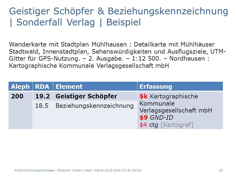 AG RDA Schulungsunterlagen – Modul 6K: Karten | Aleph | Stand: 23.02.2016 | CC BY-NC-SA 18 Geistiger Schöpfer & Beziehungskennzeichnung | Sonderfall Verlag | Beispiel AlephRDAElementErfassung 20019.2Geistiger Schöpfer$k Kartographische Kommunale Verlagsgesellschaft mbH $9 GND-ID $4 ctg [Kartograf] 18.5Beziehungskennzeichnung Wanderkarte mit Stadtplan Mühlhausen : Detailkarte mit Mühlhäuser Stadtwald, Innenstadtplan, Sehenswürdigkeiten und Ausflugsziele, UTM- Gitter für GPS-Nutzung.