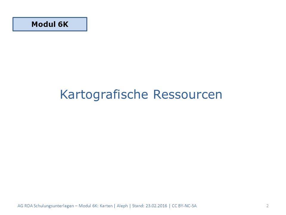 Kartografische Ressourcen Modul 6K AG RDA Schulungsunterlagen – Modul 6K: Karten | Aleph | Stand: 23.02.2016 | CC BY-NC-SA2