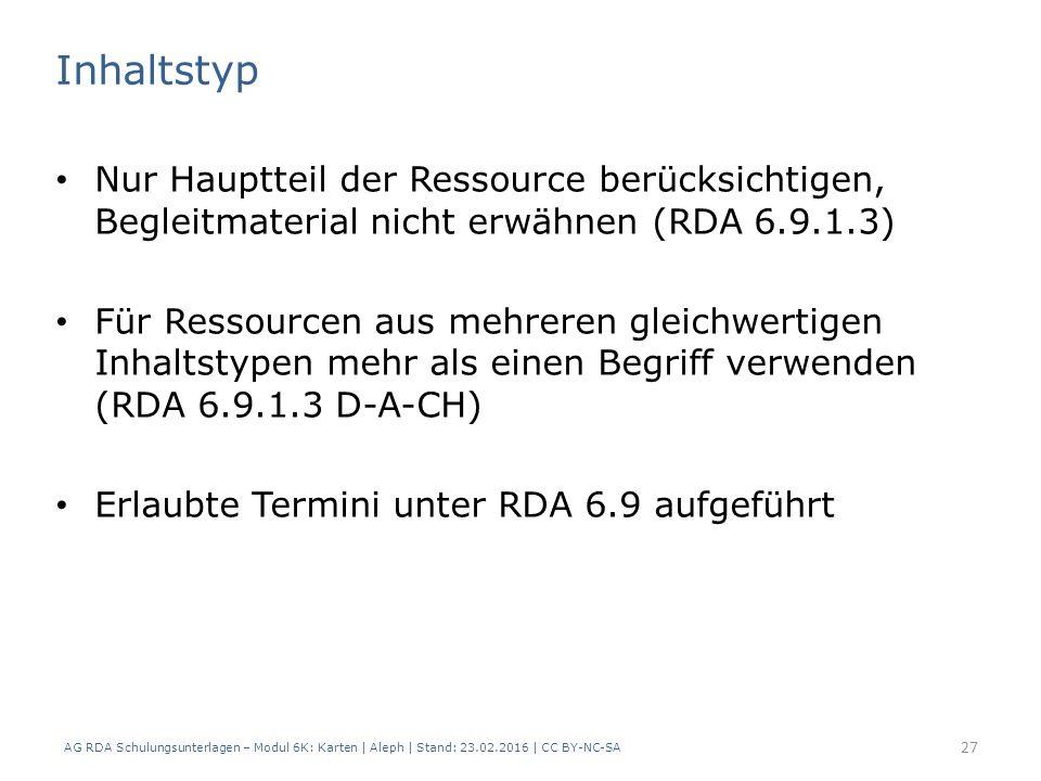 AG RDA Schulungsunterlagen – Modul 6K: Karten | Aleph | Stand: 23.02.2016 | CC BY-NC-SA 27 Inhaltstyp Nur Hauptteil der Ressource berücksichtigen, Begleitmaterial nicht erwähnen (RDA 6.9.1.3) Für Ressourcen aus mehreren gleichwertigen Inhaltstypen mehr als einen Begriff verwenden (RDA 6.9.1.3 D-A-CH) Erlaubte Termini unter RDA 6.9 aufgeführt