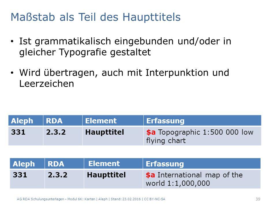 Maßstab als Teil des Haupttitels AG RDA Schulungsunterlagen – Modul 6K: Karten | Aleph | Stand: 23.02.2016 | CC BY-NC-SA 39 AlephRDAElementErfassung 3312.3.2Haupttitel$a Topographic 1:500 000 low flying chart AlephRDA Element Erfassung 3312.3.2Haupttitel$a International map of the world 1:1,000,000 Ist grammatikalisch eingebunden und/oder in gleicher Typografie gestaltet Wird übertragen, auch mit Interpunktion und Leerzeichen